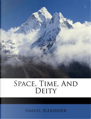 Space, Time, and Deity by Samuel Alexander