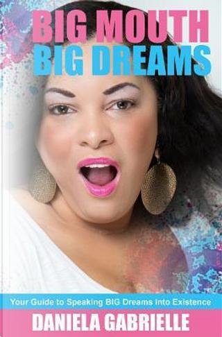 Big Mouth Big Dreams by Daniela Gabrielle