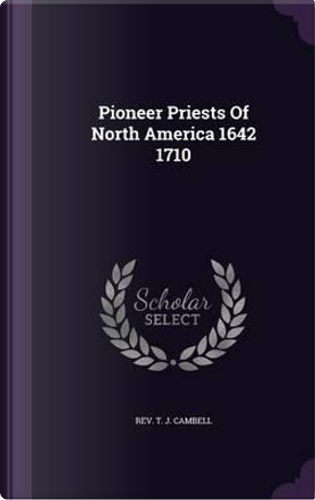 Pioneer Priests of North America 1642 1710 by T J Cambell