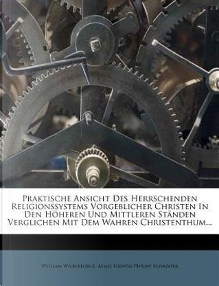 Praktische Ansicht des herrschenden Religionssystems vorgeblicher Christen in den höheren und mittleren Ständen verglichen mit dem wahren Christenthum, Achte Auflage by William Wilberforce