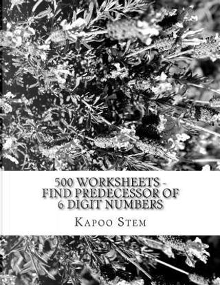 500 Worksheets - Find Predecessor of 6 Digit Numbers by Kapoo Stem