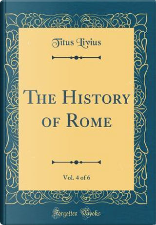 The History of Rome, Vol. 4 of 6 (Classic Reprint) by Titus Livius