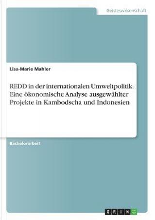 REDD in der internationalen Umweltpolitik. Eine ökonomische Analyse ausgewählter Projekte in Kambodscha und Indonesien by Lisa-Marie Mahler