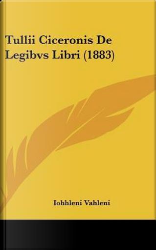 Tullii Ciceronis de Legibvs Libri (1883) by Iohhleni Vahleni