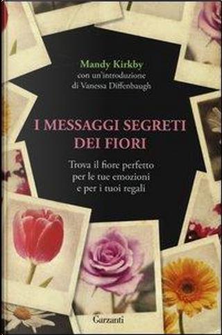 I messaggi segreti dei fiori. Trova il fiore perfetto per le tue emozioni e per i tuoi regali by Mandy Kirkby