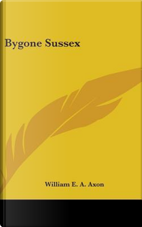 Bygone Sussex by William E. A. Axon