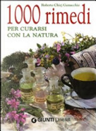 1000 rimedi per curarsi con la natura by Roberto Chiej Gamacchio