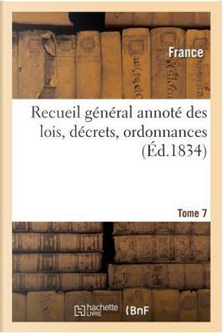 Recueil General Annote des Lois, Decrets, Ordonnances T07 by R.T. France