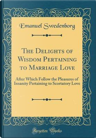 The Delights of Wisdom Pertaining to Marriage Love by Emanuel Swedenborg