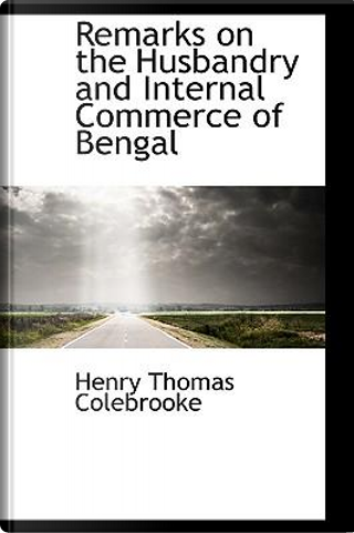 Remarks on the Husbandry and Internal Commerce of Bengal by Henry Thomas Colebrooke