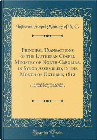 Principal Transactions of the Lutheran Gospel Ministry of North-Carolina, in Synod Assembled, in the Month of October, 1812 by Lutheran Gospel Ministry of N. C