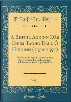 A Bhfuil Aguinn Dár Chum Tadhg Dall Ó Huiginn (1550-1591), Vol. 1 by Tadhg Dall Ó. Huiginn