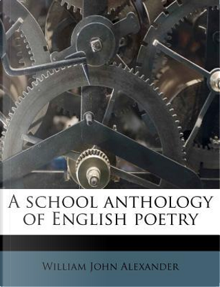 A School Anthology of English Poetry by William John Alexander