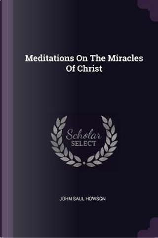 Meditations on the Miracles of Christ by John Saul Howson