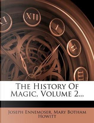The History of Magic, Volume 2... by Joseph Ennemoser