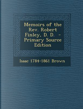 Memoirs of the REV. Robert Finley, D. D. by Isaac Brown