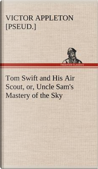 Tom Swift and His Air Scout, or, Uncle Sam's Mastery of the Sky by Victor [pseud. ] Appleton