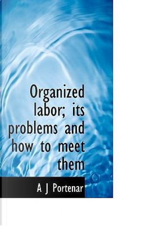Organized Labor; Its Problems and How to Meet Them by A. J. Portenar