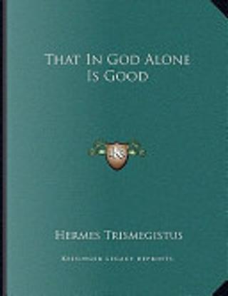That in God Alone Is Good by Hermes Trismegistus