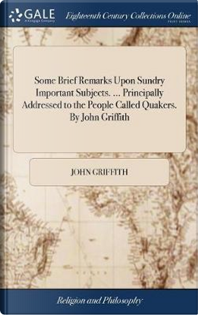 Some Brief Remarks Upon Sundry Important Subjects. ... Principally Addressed to the People Called Quakers. by John Griffith by John Griffith