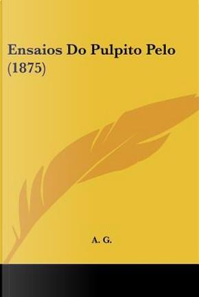 Ensaios Do Pulpito Pelo (1875) by G. A. G.