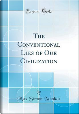 The Conventional Lies of Our Civilization (Classic Reprint) by Max Simon Nordau