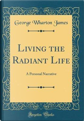 Living the Radiant Life by George Wharton James