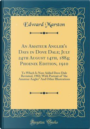 An Amateur Angler's Days in Dove Dale; July 24th August 14th, 1884; Phoenix Edition, 1910 by Edward Marston