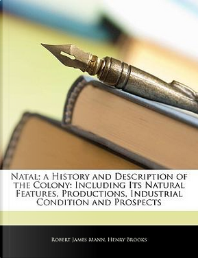 Natal; A History and Description of the Colony by Robert James Mann
