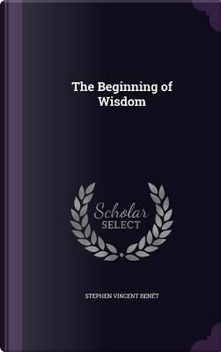 The Beginning of Wisdom by Stephen Vincent Benet