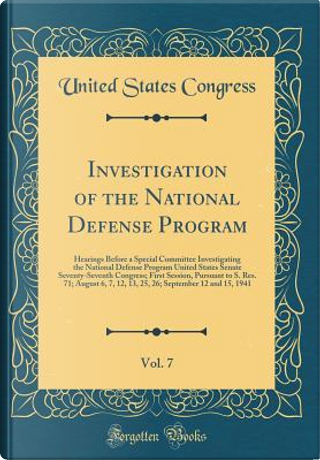 Investigation of the National Defense Program, Vol. 7 by United States Congress