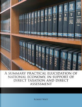 A Summary Practical Elucidation of National Economy, in Support of Direct Taxation and Direct Assessment by Robert Watt