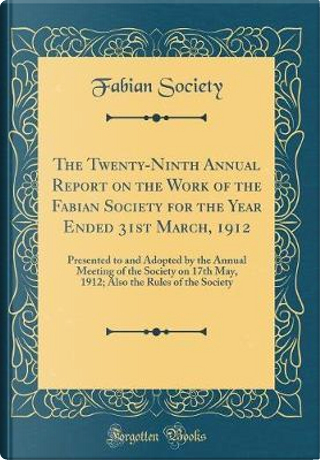 The Twenty-Ninth Annual Report on the Work of the Fabian Society for the Year Ended 31st March, 1912 by Fabian Society