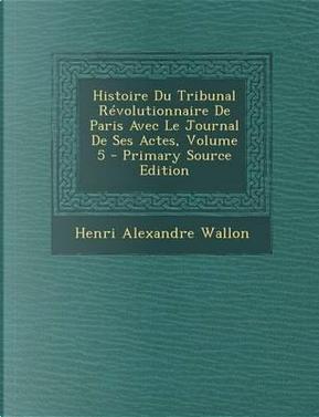 Histoire Du Tribunal Revolutionnaire de Paris Avec Le Journal de Ses Actes, Volume 5 - Primary Source Edition by Henri Alexandre Wallon