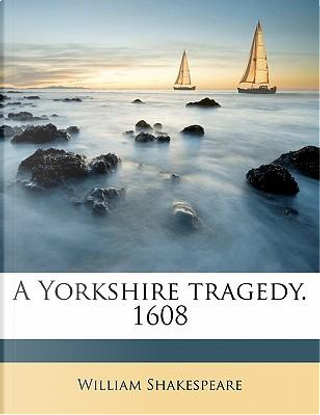 A Yorkshire Tragedy. 1608 by William Shakespeare