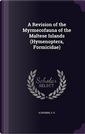 A Revision of the Myrmecofauna of the Maltese Islands (Hymenoptera, Formicidae) by S P Schembri