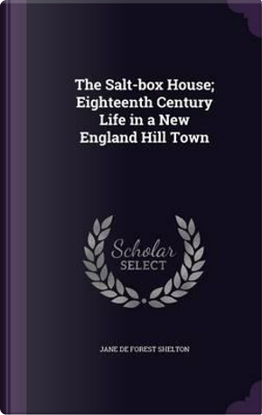 The Salt-Box House; Eighteenth Century Life in a New England Hill Town by Jane de Forest Shelton
