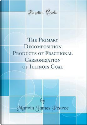 The Primary Decomposition Products of Fractional Carbonization of Illinois Coal (Classic Reprint) by Marvin James Pearce