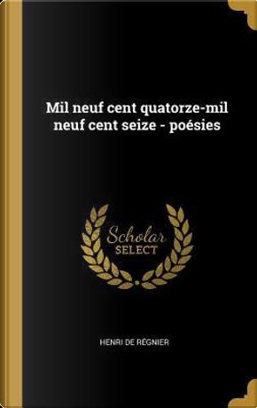 Mil Neuf Cent Quatorze-Mil Neuf Cent Seize - Poésies by Henri De Regnier
