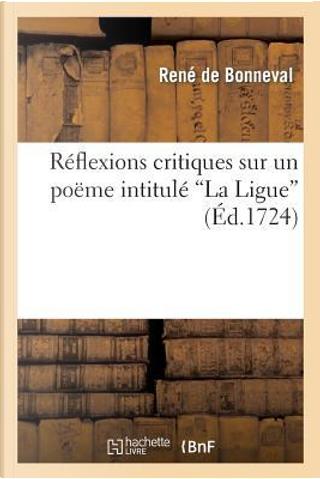 Reflexions Critiques Sur un Poème Intitule 'la Ligue' Imprime a Genève by De Bonneval R