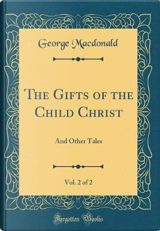 The Gifts of the Child Christ, Vol. 2 of 2 by GEORGE MacDONALD