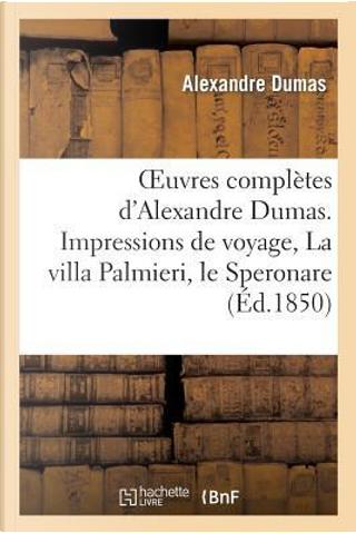 Oeuvres Completes d'Alexandre Dumas. Serie 9 Impressions de Voyage, la Villa Palmieri, le Speronare by Dumas a