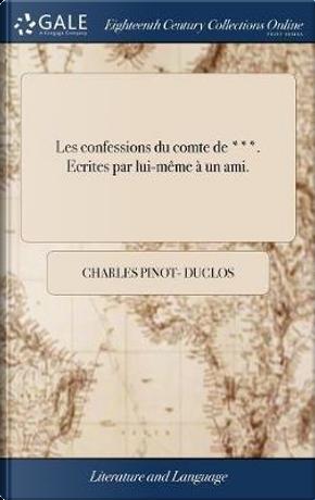 Les Confessions Du Comte de ***. Ecrites Par Lui-M�me � Un Ami. by Charles Pinot- Duclos