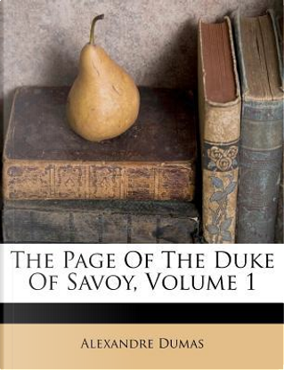 The Page of the Duke of Savoy, Volume 1 by ALEXANDRE DUMAS