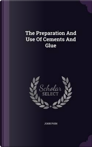 The Preparation and Use of Cements and Glue by John Phin