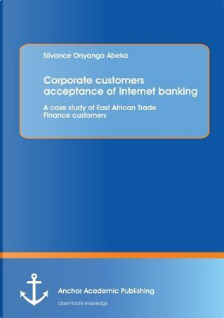 Corporate customers acceptance of Internet banking by Silvance Onyango Abeka