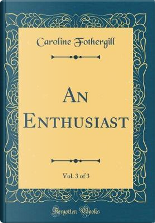 An Enthusiast, Vol. 3 of 3 (Classic Reprint) by Caroline Fothergill
