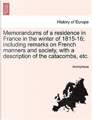 Memorandums of a residence in France in the winter of 1815-16; including remarks on French manners and society, with a description of the catacombs, etc. by ANONYMOUS