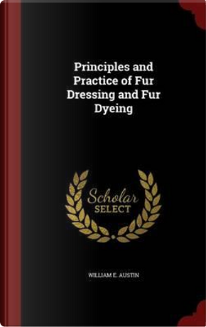 Principles and Practice of Fur Dressing and Fur Dyeing by William E Austin