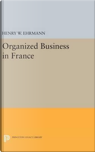 Organized Business in France by Henry Walter Ehrmann